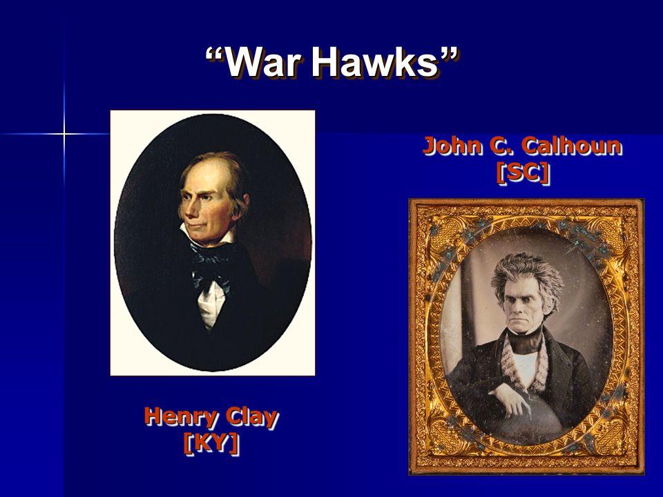 War Hawks John C. Calhoun [SC] Henry Clay [KY] Want war w/ britain